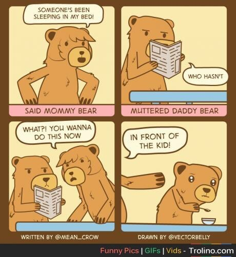Cartoon - SOMEONE'S BEEN SLEEPING IN MY BED! WHO HASN'T SAID MOMMY BEAR MUTTERED DADDY BEAR WHAT?! YOU WANNA DO THIS NOW IN FRONT OF THE KID! WRITTEN BY @MEAN_CROW DRAWN BY @VECTORBELLY Funny Pics | GIFS | Vids - Trolino.com