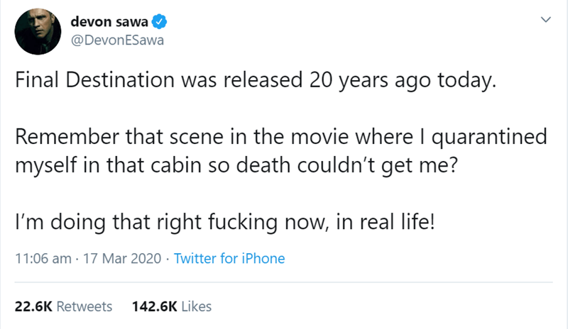 Text - devon sawa @DevonESawa Final Destination was released 20 years ago today. Remember that scene in the movie where I quarantined myself in that cabin so death couldn't get me? I'm doing that right fucking now, in real life! 11:06 am · 17 Mar 2020 · Twitter for iPhone 22.6K Retweets 142.6K Likes