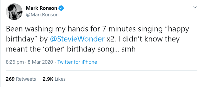 "Text - Mark Ronson @MarkRonson Been washing my hands for 7 minutes singing ""happy birthday"" by @StevieWonder x2. I didn't know they meant the 'other' birthday song... smh 8:26 pm · 8 Mar 2020 · Twitter for iPhone 269 Retweets 2.9K Likes"
