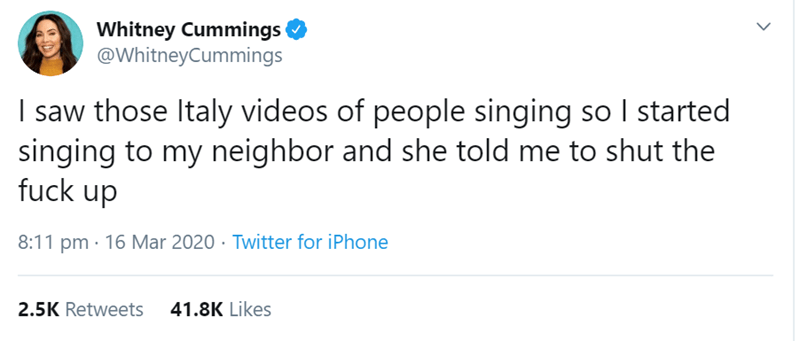 Text - Whitney Cummings @WhitneyCummings I saw those Italy videos of people singing so I started singing to my neighbor and she told me to shut the fuck up 8:11 pm · 16 Mar 2020 · Twitter for iPhone 2.5K Retweets 41.8K Likes
