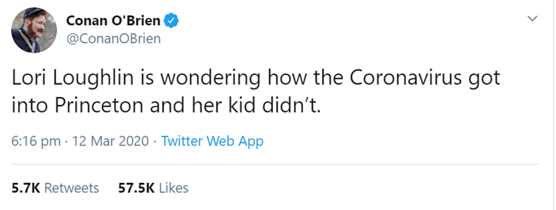 Text - Conan O'Brien @ConanOBrien Lori Loughlin is wondering how the Coronavirus got into Princeton and her kid didn't. 6:16 pm · 12 Mar 2020 · Twitter Web App 5.7K Retweets 57.5K Likes