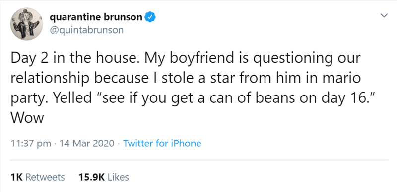 """Text - quarantine brunson @quintabrunson Day 2 in the house. My boyfriend is questioning our relationship because I stole a star from him in mario party. Yelled """"see if you get a can of beans on day 16."""" Wow 11:37 pm · 14 Mar 2020 · Twitter for iPhone 1K Retweets 15.9K Likes"""