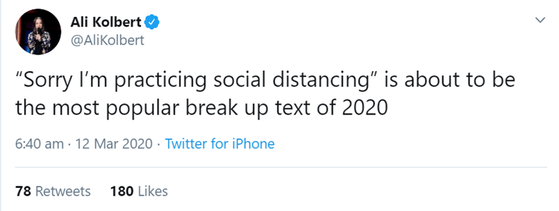 """Text - Ali Kolbert @AliKolbert """"Sorry I'm practicing social distancing"""" is about to be the most popular break up text of 2020 6:40 am · 12 Mar 2020 · Twitter for iPhone 78 Retweets 180 Likes"""