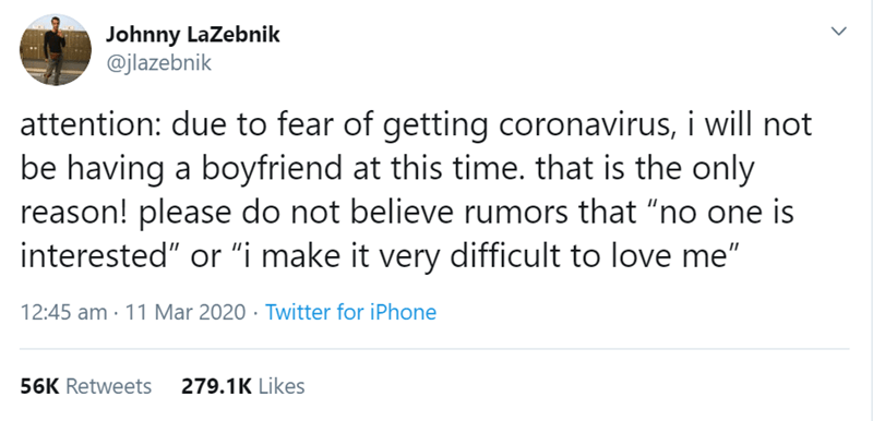 """Text - Johnny LaZebnik @jlazebnik attention: due to fear of getting coronavirus, i will not be having a boyfriend at this time. that is the only reason! please do not believe rumors that """"no one is interested"""" or """"i make it very difficult to love me"""" 12:45 am · 11 Mar 2020 · Twitter for iPhone 56K Retweets 279.1K Likes"""