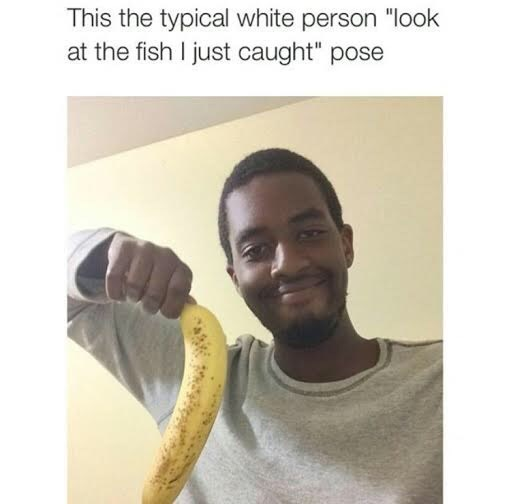 """Banana - This the typical white person """"look at the fish I just caught"""" pose"""