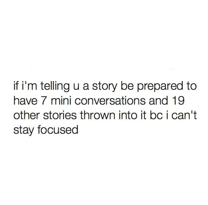 Text - if i'm telling u a story be prepared to have 7 mini conversations and 19 other stories thrown into it bc i can't stay focused