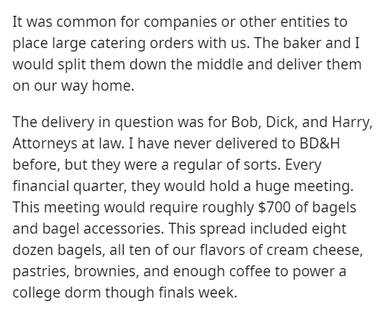Text - It was common for companies or other entities to place large catering orders with us. The baker and I would split them down the middle and deliver them on our way home. The delivery in question was for Bob, Dick, and Harry, Attorneys at law. I have never delivered to BD&H before, but they were a regular of sorts. Every financial quarter, they would hold a huge meeting. This meeting would require roughly $700 of bagels and bagel accessories. This spread included eight dozen bagels, all ten