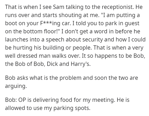 """Text - That is when I see Sam talking to the receptionist. He runs over and starts shouting at me. """"I am putting a boot on your F***ing car. I told you to park in guest on the bottom floor!"""" I don't get a word in before he launches into a speech about security and how I could be hurting his building or people. That is when a very well dressed man walks over. It so happens to be Bob, the Bob of Bob, Dick and Harry's. Bob asks what is the problem and soon the two are arguing. Bob: OP is delivering"""