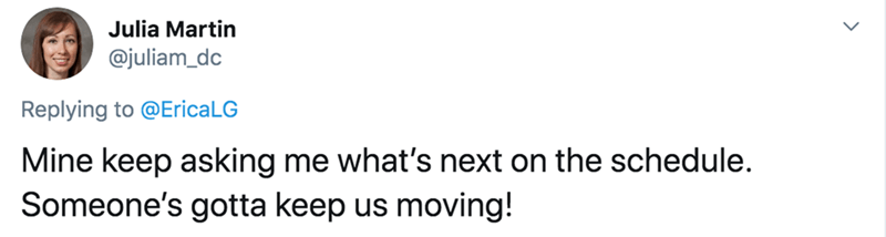 Text - Julia Martin @juliam_dc Replying to @EricaLG Mine keep asking me what's next on the schedule. Someone's gotta keep us moving!