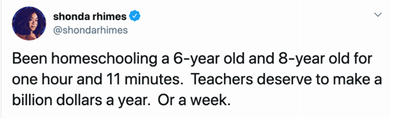 Text - shonda rhimes @shondarhimes Been homeschooling a 6-year old and 8-year old for one hour and 11 minutes. Teachers deserve to make a billion dollars a year. Or a week.