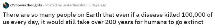 Text - r/Showerthoughts Posted by u/startledsloth 5 days ago There are so many people on Earth that even if a disease killed 100,000 of us every day, it would still take over 200 years for humans to go extinct