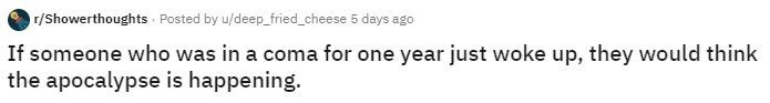 Text - r/Showerthoughts Posted by u/deep_fried_cheese 5 days ago If someone who was in a coma for one year just woke up, they would think the apocalypse is happening.