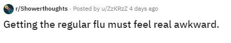 Text - r/Showerthoughts Posted by u/ZZKRZZ 4 days ago Getting the regular flu must feel real awkward.