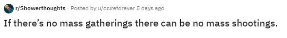 Text - r/Showerthoughts Posted by u/ocireforever 5 days ago If there's no mass gatherings there can be no mass shootings.