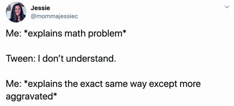 Text - Jessie @mommajessiec Me: *explains math problem* Tween: I don't understand. Me: *explains the exact same way except more aggravated*