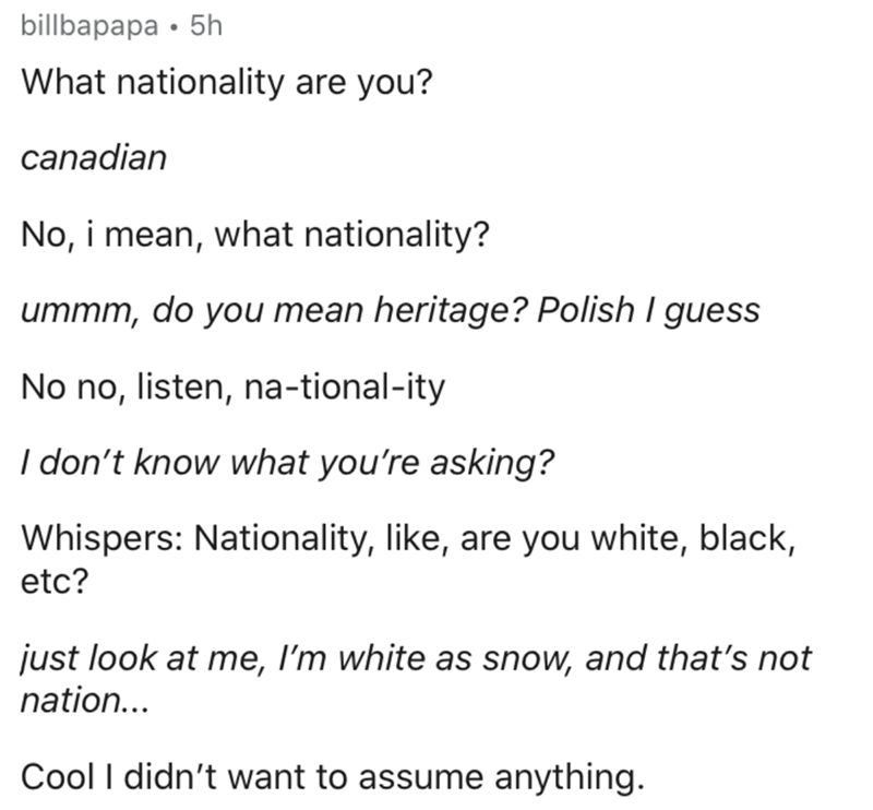 Text - billbapapa • 5h What nationality are you? canadian No, i mean, what nationality? ummm, do you mean heritage? Polish I guess No no, listen, na-tional-ity I don't know what you're asking? Whispers: Nationality, like, are you white, black, etc? just look at me, I'm white as snow, and that's not nation... Cool I didn't want to assume anything.