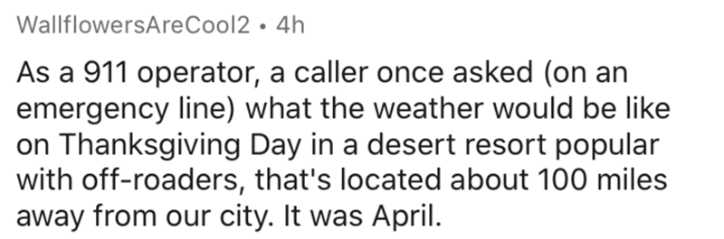 Text - WallflowersAreCool2 • 4h As a 911 operator, a caller once asked (on an emergency line) what the weather would be like on Thanksgiving Day in a desert resort popular with off-roaders, that's located about 100 miles away from our city. It was April.