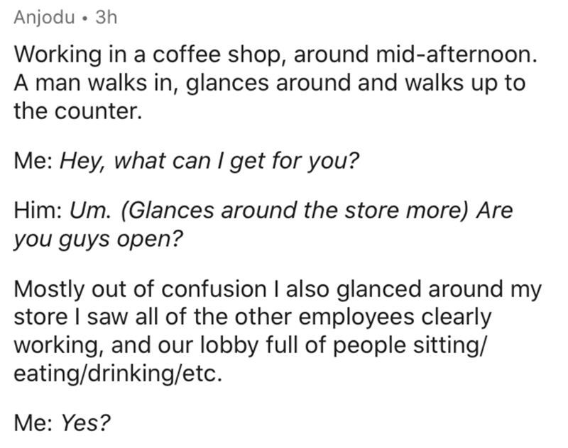 Text - Anjodu • 3h Working in a coffee shop, around mid-afternoon. A man walks in, glances around and walks up to the counter. Me: Hey, what can I get for you? Him: Um. (Glances around the store more) Are you guys open? Mostly out of confusion I also glanced around my store I saw all of the other employees clearly working, and our lobby full of people sitting/ eating/drinking/etc. Me: Yes?