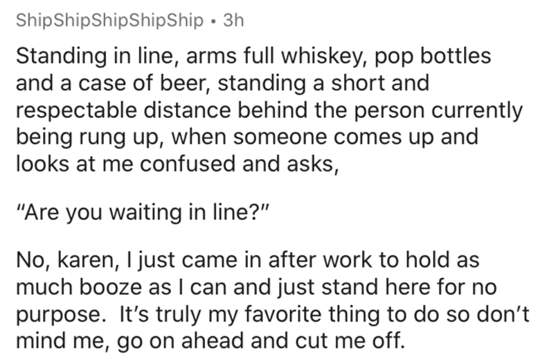 """Text - ShipShipShipShipShip · 3h Standing in line, arms full whiskey, pop bottles and a case of beer, standing a short and respectable distance behind the person currently being rung up, when someone comes up and looks at me confused and asks, """"Are you waiting in line?"""" No, karen, I just came in after work to hold as much booze as I can and just stand here for no purpose. It's truly my favorite thing to do so don't mind me, go on ahead and cut me off."""