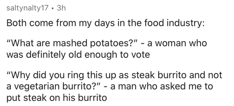 """Text - saltynalty17 • 3h Both come from my days in the food industry: """"What are mashed potatoes?"""" - a woman who was definitely old enough to vote """"Why did you ring this up as steak burrito and not a vegetarian burrito?"""" - a man who asked me to put steak on his burrito"""