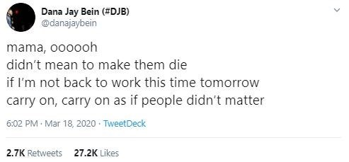 Text - Dana Jay Bein (#DJB) @danajaybein mama, oooooh didn't mean to make them die if I'm not back to work this time tomorrow carry on, carry on as if people didn't matter 6:02 PM · Mar 18, 2020 · TweetDeck 2.7K Retweets 27.2K Likes