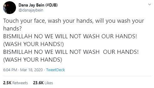 Text - Dana Jay Bein (#DJB) @danajaybein Touch your face, wash your hands, will you wash your hands? BISMILLAH NO WE WILL NOT WASH OUR HANDS! (WASH YOUR HANDS!) BISMILLAH NO WE WILL NOT WASH OUR HANDS! (WASH YOUR HANDS) 6:04 PM · Mar 18, 2020 · TweetDeck 2.5K Retweets 23.6K Likes