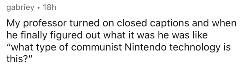 """Text - gabriey • 18h My professor turned on closed captions and when he finally figured out what it was he was like """"what type of communist Nintendo technology is this?"""""""