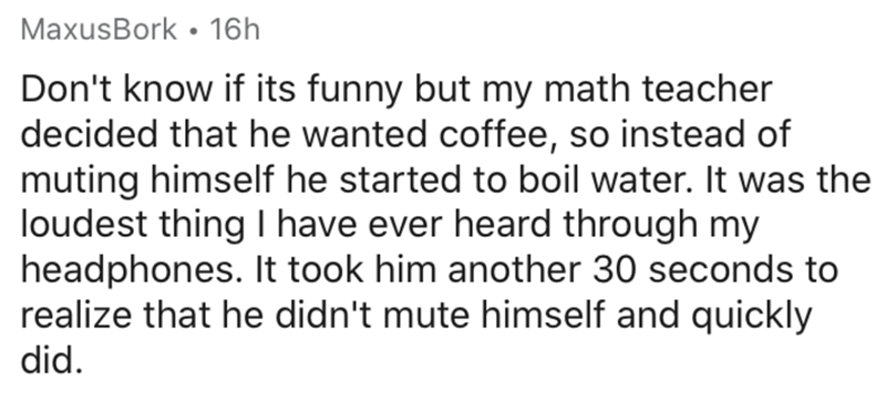 Text - MaxusBork • 16h Don't know if its funny but my math teacher decided that he wanted coffee, so instead of muting himself he started to boil water. It was the loudest thing I have ever heard through my headphones. It took him another 30 seconds to realize that he didn't mute himself and quickly did.