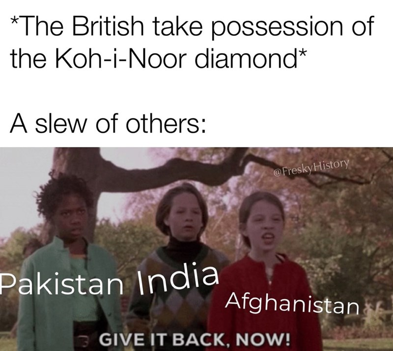 People - *The British take possession of the Koh-i-Noor diamond* A slew of others: @FreskyHistory Pakistan India Afghanistan GIVE IT BACK, NOW! 10