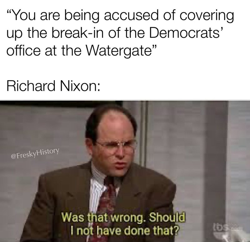 """Text - """"You are being accused of covering up the break-in of the Democrats' office at the Watergate"""" Richard Nixon: @FreskyHistory Was that wrong. Should I not have done that? tbs"""
