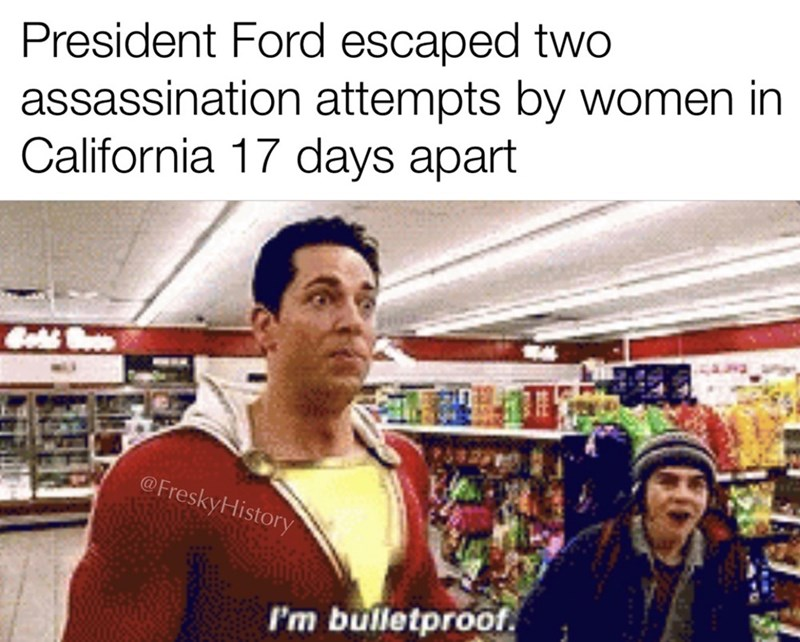 Product - President Ford escaped two assassination attempts by women in California 17 days apart Gos Buos @FreskyHistory I'm bulletproof.