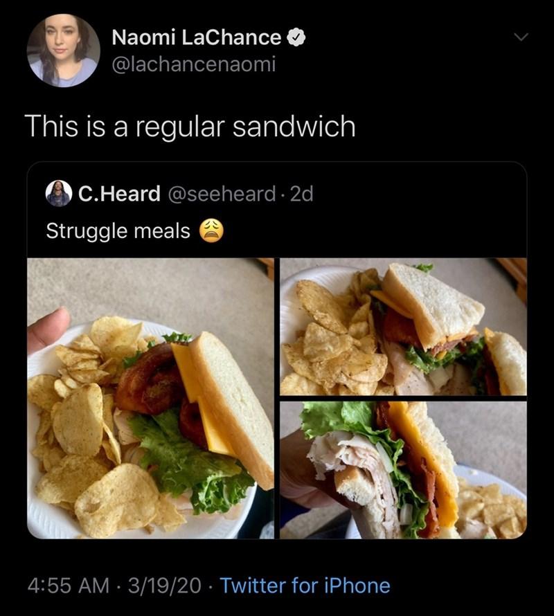 Dish - Naomi LaChance @lachancenaomi This is a regular sandwich C.Heard @seeheard · 2d Struggle meals 4:55 AM · 3/19/20 · Twitter for iPhone