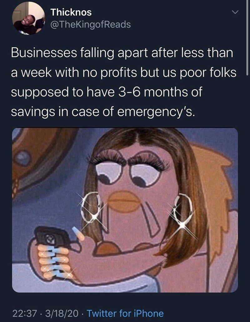 Text - Thicknos @TheKingofReads HAD Businesses falling apart after less than a week with no profits but us poor folks supposed to have 3-6 months of savings in case of emergency's. 22:37 · 3/18/20 · Twitter for iPhone