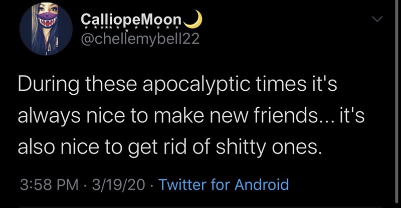 Text - ÇalliopeMoon. @chellemybell22 During these apocalyptic times it's always nice to make new friends... it's also nice to get rid of shitty ones. 3:58 PM · 3/19/20 · Twitter for Android