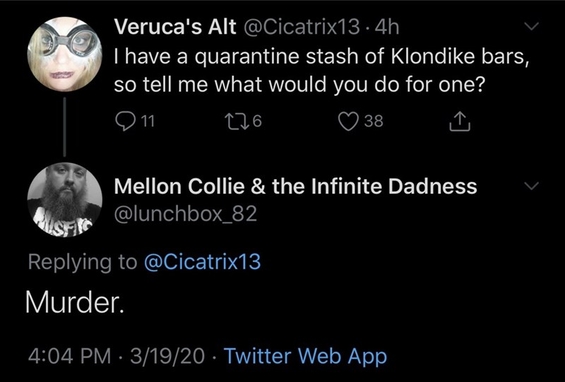 Text - Veruca's Alt @Cicatrix13 · 4h I have a quarantine stash of Klondike bars, so tell me what would you do for one? 276 ♡ 38 Mellon Collie & the Infinite Dadness @lunchbox_82 Replying to @Cicatrix13 Murder. 4:04 PM · 3/19/20 · Twitter Web App