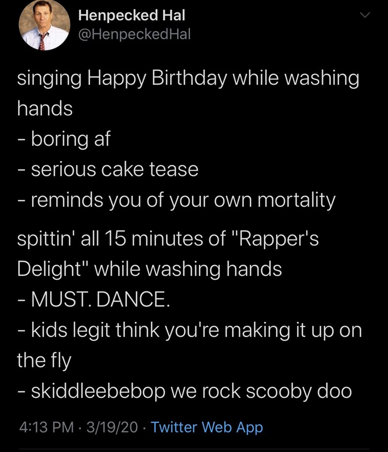 """Text - Henpecked Hal @HenpeckedHal singing Happy Birthday while washing hands - boring af - serious cake tease - reminds you of your own mortality spittin' all 15 minutes of """"Rapper's Delight"""" while washing hands - MUST. DANCE. - kids legit think you're making it up on the fly - skiddleebebop we rock scooby doo 4:13 PM · 3/19/20 · Twitter Web App"""