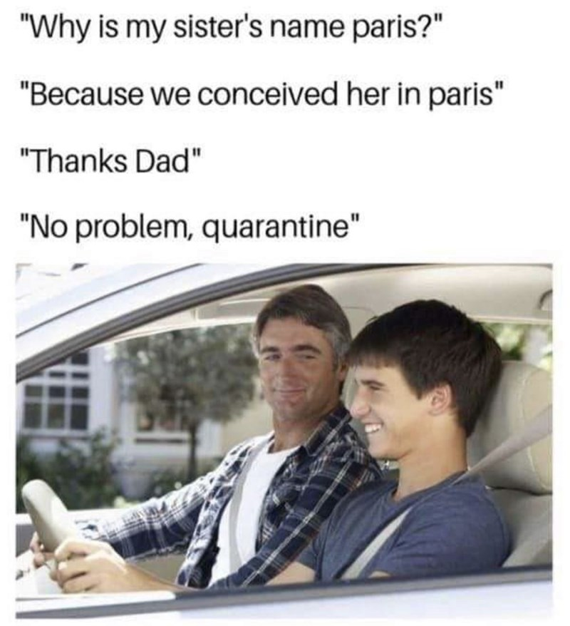 """Text - """"Why is my sister's name paris?"""" """"Because we conceived her in paris"""" """"Thanks Dad"""" """"No problem, quarantine"""""""