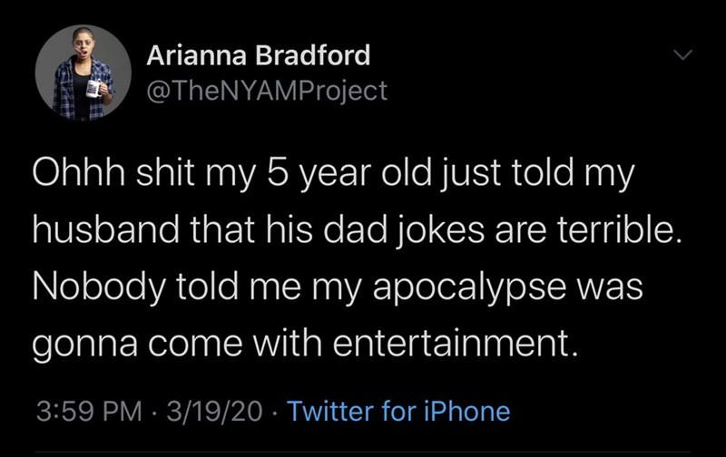Text - Arianna Bradford @TheNYAMProject Ohhh shit my 5 year old just told my husband that his dad jokes are terrible. Nobody told me my apocalypse was gonna come with entertainment. 3:59 PM · 3/19/20 · Twitter for iPhone