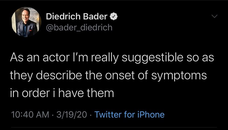 Text - Diedrich Bader @bader_diedrich As an actor l'm really suggestible so as they describe the onset of symptoms in order i have them 10:40 AM · 3/19/20 · Twitter for iPhone