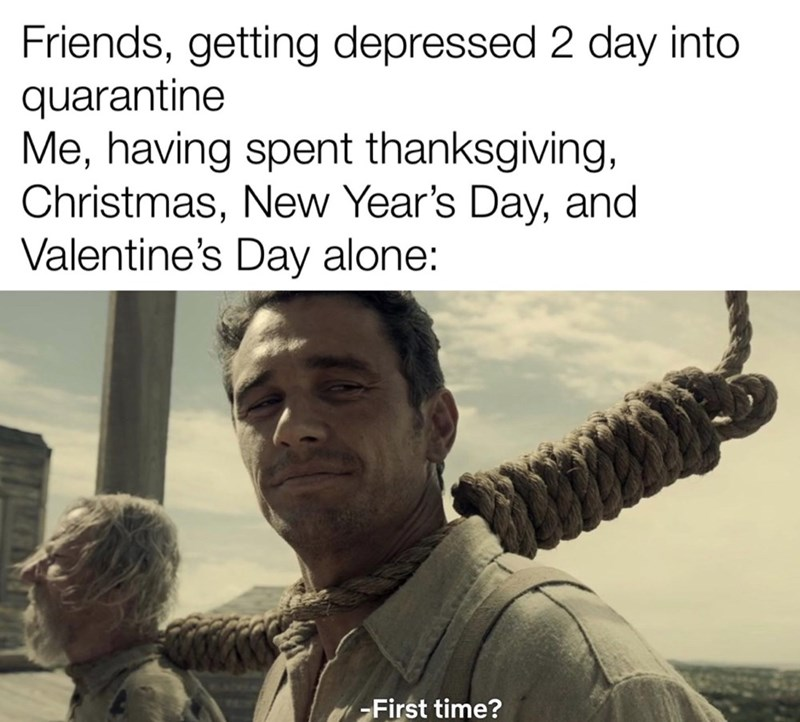Text - Friends, getting depressed 2 day into quarantine Me, having spent thanksgiving, Christmas, New Year's Day, and Valentine's Day alone: -First time?