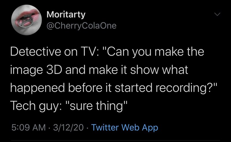 """Text - Moritarty @CherryColaOne Detective on TV: """"Can you make the image 3D and make it show what happened before it started recording?"""" Tech guy: """"sure thing"""" 5:09 AM · 3/12/20 · Twitter Web App"""
