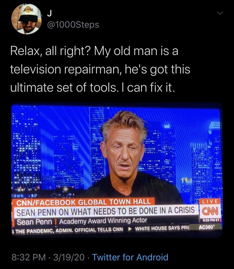 Text - @1000Steps Relax, all right? My old man is a television repairman, he's got this ultimate set of tools. I can fix it. CNN/FACEBOOK GLOBAL TOWN HALL SEAN PENN ON WHAT NEEDS TO BE DONE IN A CRISISCNN Sean Penn | Academy Award Winning Actor LIVE 9:25 PM ET AC360° S THE PANDEMIC, ADMIN. OFFICIAL TELLS CNN WHITE HOUSE SAYS PRE 8:32 PM · 3/19/20 · Twitter for Android