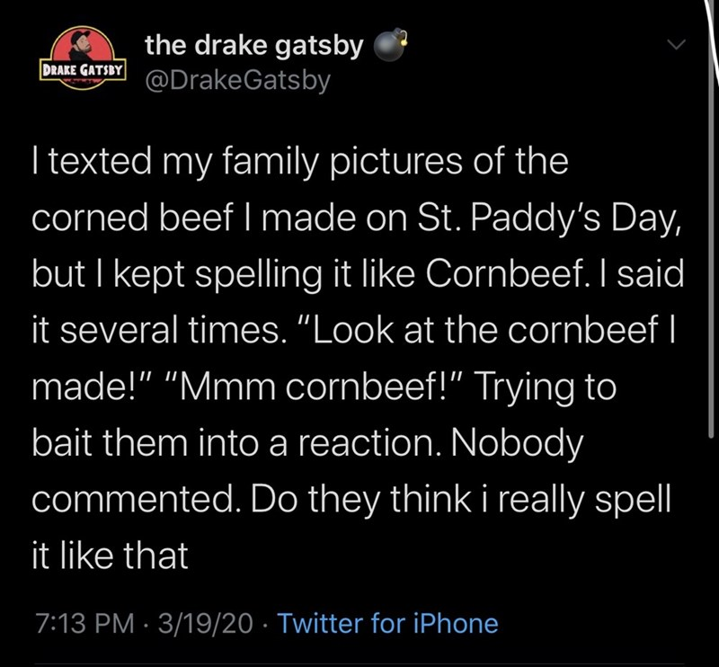 """Text - the drake gatsby @DrakeGatsby DRAKE GATSBY I texted my family pictures of the corned beef I made on St. Paddy's Day, but I kept spelling it like Cornbeef. I said it several times. """"Look at the cornbeef I made!"""" """"Mmm cornbeef!"""" Trying to bait them into a reaction. Nobody commented. Do they think i really spell it like that 7:13 PM · 3/19/20 · Twitter for iPhone"""