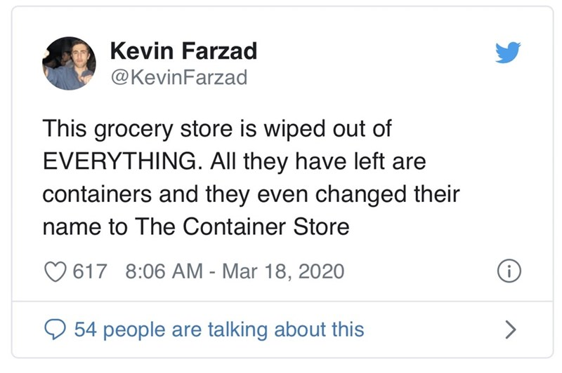 Text - Kevin Farzad @KevinFarzad This grocery store is wiped out of EVERYTHING. AIl they have left are containers and they even changed their name to The Container Store 617 8:06 AM - Mar 18, 2020 54 people are talking about this
