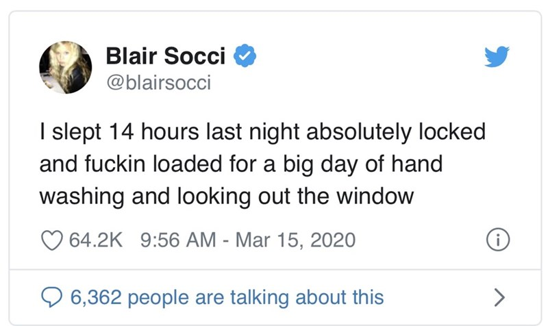 Text - Blair Socci O @blairsocci I slept 14 hours last night absolutely locked and fuckin loaded for a big day of hand washing and looking out the window O 64.2K 9:56 AM - Mar 15, 2020 6,362 people are talking about this