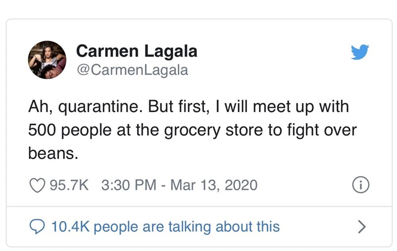 Text - Carmen Lagala @CarmenLagala Ah, quarantine. But first, I will meet up with 500 people at the grocery store to fight over beans. 95.7K 3:30 PM - Mar 13, 2020 O 10.4K people are talking about this