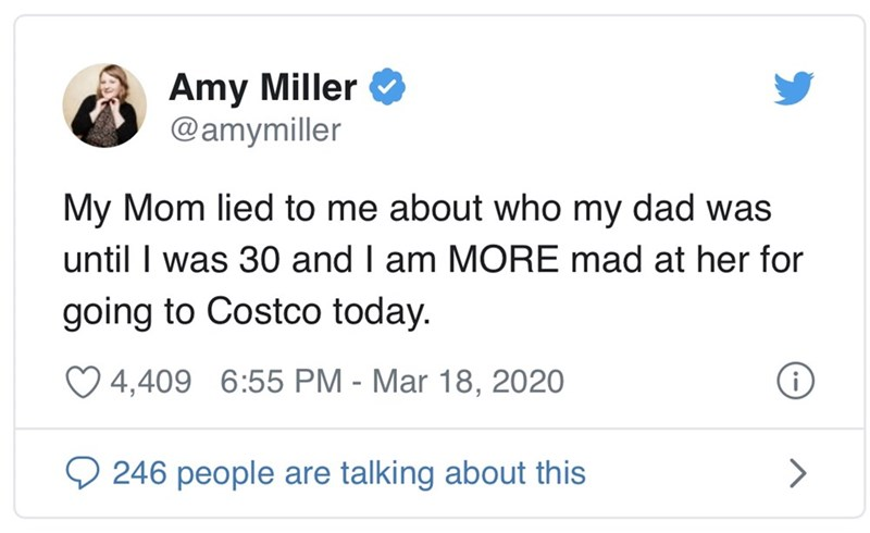 Text - Amy Miller @amymiller My Mom lied to me about who my dad was until I was 30 and I am MORE mad at her for going to Costco today. O 4,409 6:55 PM - Mar 18, 2020 O 246 people are talking about this