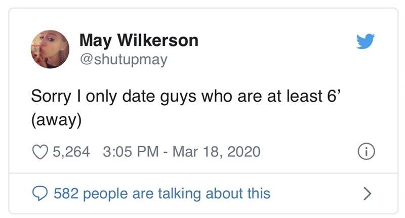 Text - May Wilkerson @shutupmay Sorry I only date guys who are at least 6' (away) O 5,264 3:05 PM - Mar 18, 2020 582 people are talking about this