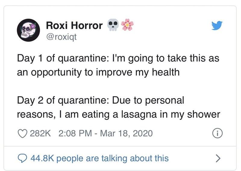 Text - Roxi Horror : @roxiqt Day 1 of quarantine: I'm going to take this as an opportunity to improve my health Day 2 of quarantine: Due to personal reasons, I am eating a lasagna in my shower 282K 2:08 PM - Mar 18, 2020 O 44.8K people are talking about this
