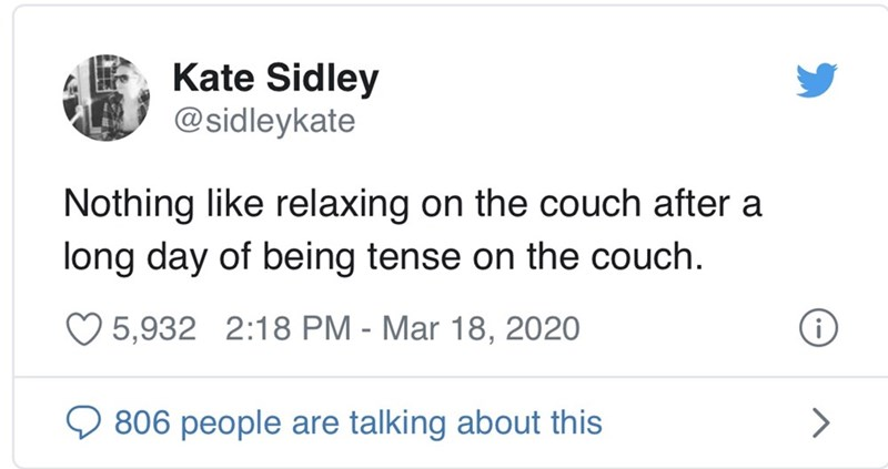 Text - Kate Sidley @sidleykate Nothing like relaxing on the couch after a long day of being tense on the couch. 5,932 2:18 PM - Mar 18, 2020 Q 806 people are talking about this